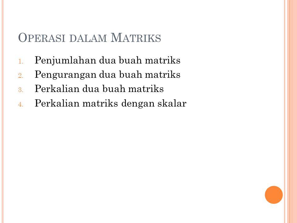O PERASI DALAM M ATRIKS 1. Penjumlahan dua buah matriks 2. Pengurangan dua buah matriks 3. Perkalian dua buah matriks 4. Perkalian matriks dengan skal