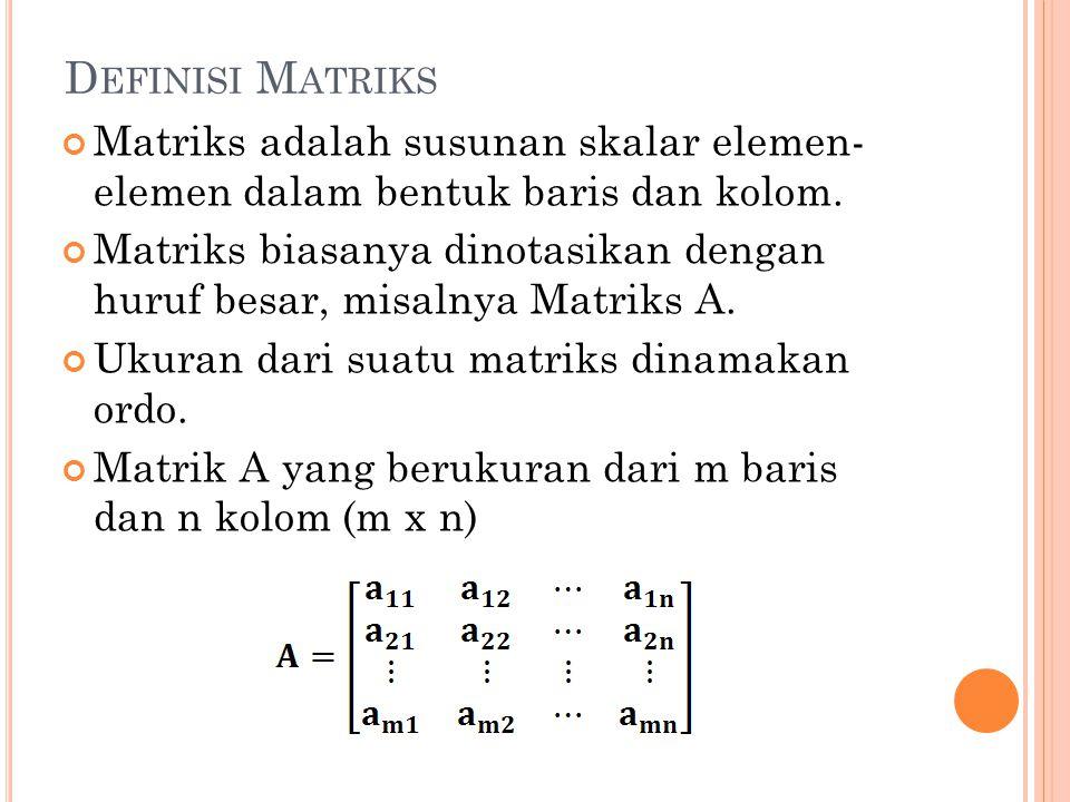 D EFINISI M ATRIKS Matriks adalah susunan skalar elemen- elemen dalam bentuk baris dan kolom. Matriks biasanya dinotasikan dengan huruf besar, misalny