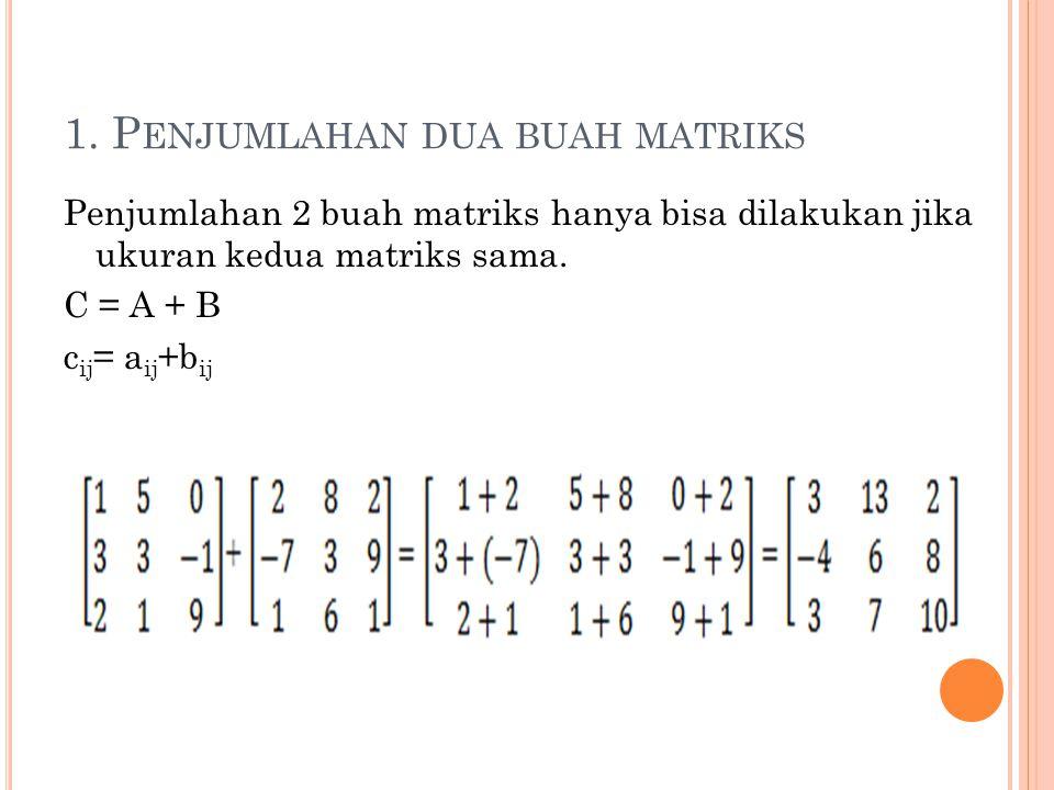 1. P ENJUMLAHAN DUA BUAH MATRIKS Penjumlahan 2 buah matriks hanya bisa dilakukan jika ukuran kedua matriks sama. C = A + B c ij = a ij +b ij