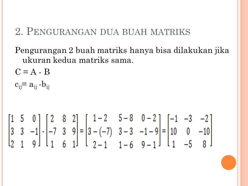 2. P ENGURANGAN DUA BUAH MATRIKS Pengurangan 2 buah matriks hanya bisa dilakukan jika ukuran kedua matriks sama. C = A - B c ij = a ij -b ij