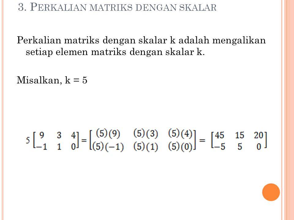 3. P ERKALIAN MATRIKS DENGAN SKALAR Perkalian matriks dengan skalar k adalah mengalikan setiap elemen matriks dengan skalar k. Misalkan, k = 5