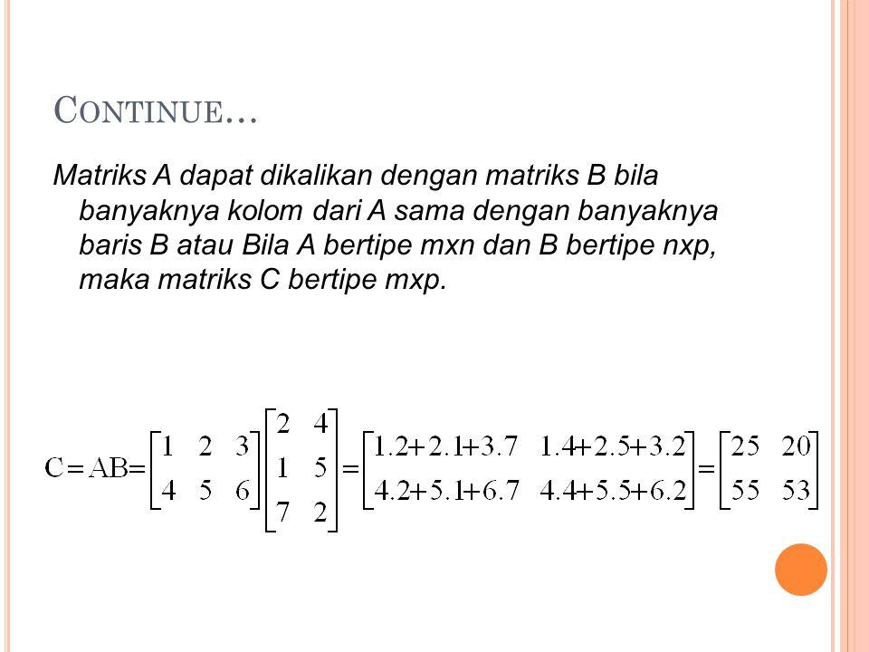C ONTINUE … Matriks A dapat dikalikan dengan matriks B bila banyaknya kolom dari A sama dengan banyaknya baris B atau Bila A bertipe mxn dan B bertipe