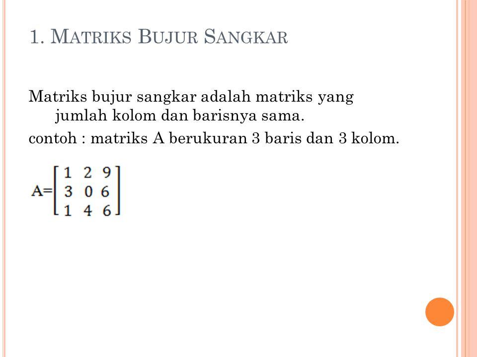 1. M ATRIKS B UJUR S ANGKAR Matriks bujur sangkar adalah matriks yang jumlah kolom dan barisnya sama. contoh : matriks A berukuran 3 baris dan 3 kolom
