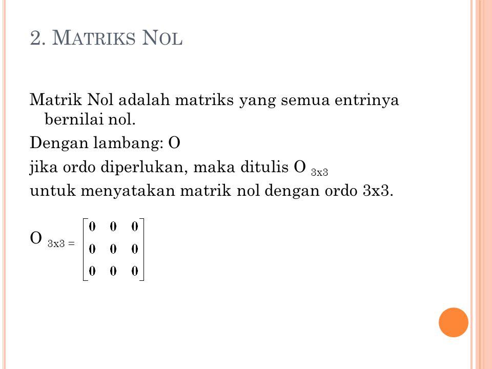 2. M ATRIKS N OL Matrik Nol adalah matriks yang semua entrinya bernilai nol. Dengan lambang: O jika ordo diperlukan, maka ditulis O 3x3 untuk menyatak