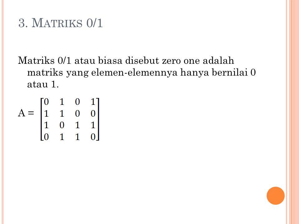3. M ATRIKS 0/1 Matriks 0/1 atau biasa disebut zero one adalah matriks yang elemen-elemennya hanya bernilai 0 atau 1. A =
