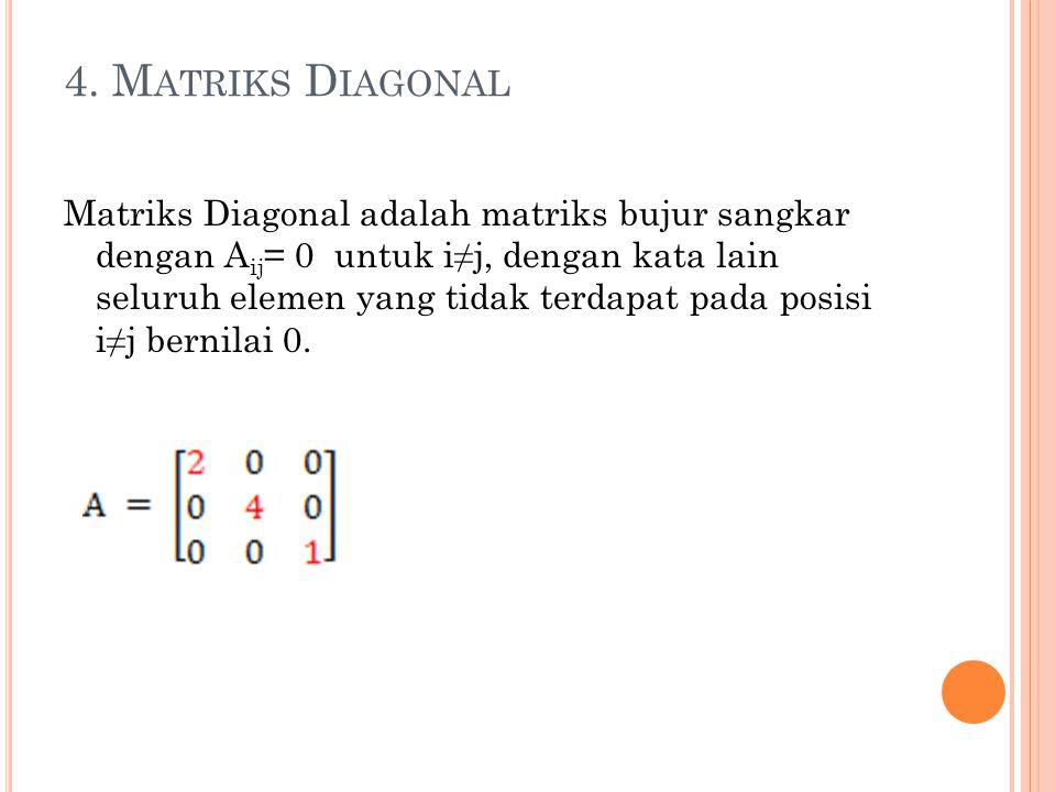 4. M ATRIKS D IAGONAL Matriks Diagonal adalah matriks bujur sangkar dengan A ij = 0 untuk i≠j, dengan kata lain seluruh elemen yang tidak terdapat pad