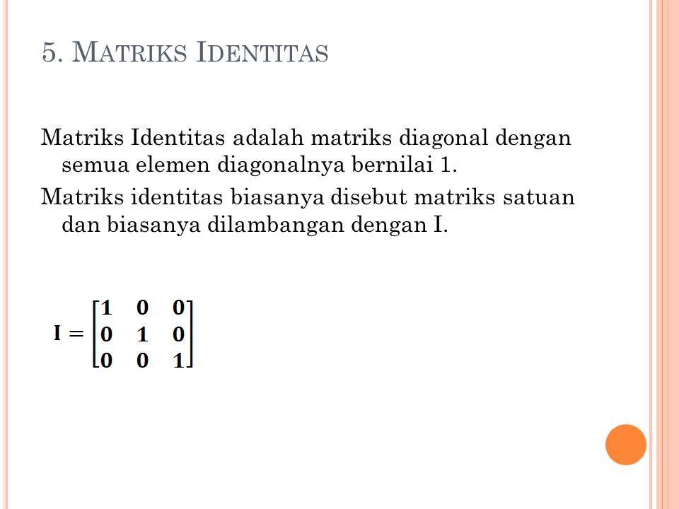 5. M ATRIKS I DENTITAS Matriks Identitas adalah matriks diagonal dengan semua elemen diagonalnya bernilai 1. Matriks identitas biasanya disebut matrik