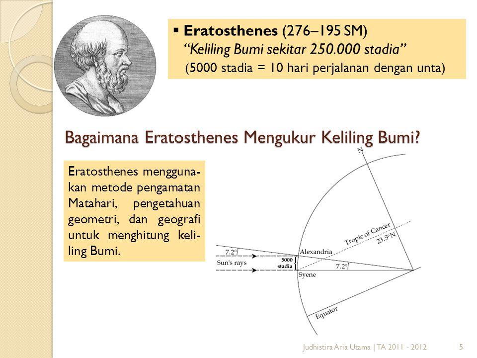 "Judhistira Aria Utama | TA 2011 - 20125  Eratosthenes (276–195 SM) ""Keliling Bumi sekitar 250.000 stadia"" (5000 stadia = 10 hari perjalanan dengan un"