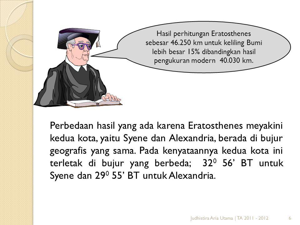 Judhistira Aria Utama | TA 2011 - 20126 Hasil perhitungan Eratosthenes sebesar 46.250 km untuk keliling Bumi lebih besar 15% dibandingkan hasil penguk