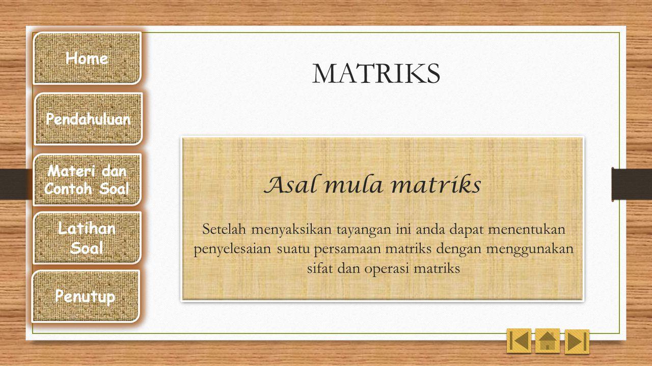 MATRIKS Asal mula matriks Setelah menyaksikan tayangan ini anda dapat menentukan penyelesaian suatu persamaan matriks dengan menggunakan sifat dan operasi matriks Home Pendahuluan Materi dan Contoh Soal Latihan Soal Penutup