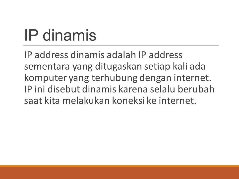 IP dinamis IP address dinamis adalah IP address sementara yang ditugaskan setiap kali ada komputer yang terhubung dengan internet. IP ini disebut dina