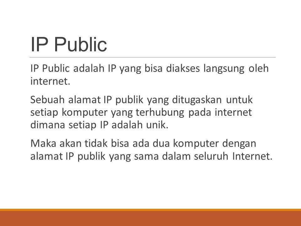 IP Public IP Public adalah IP yang bisa diakses langsung oleh internet. Sebuah alamat IP publik yang ditugaskan untuk setiap komputer yang terhubung p