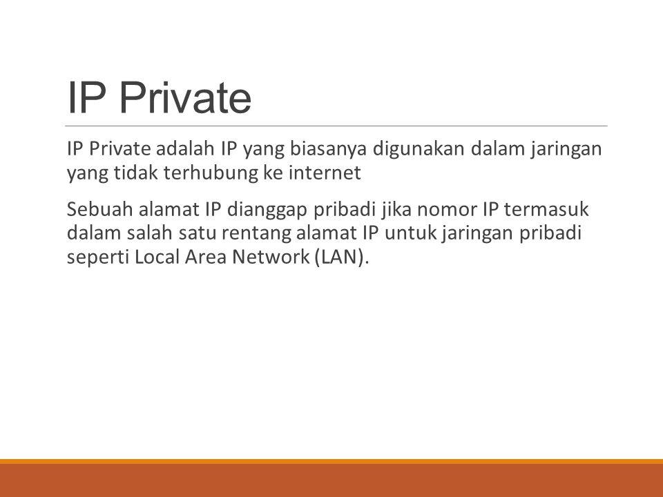 IP Private IP Private adalah IP yang biasanya digunakan dalam jaringan yang tidak terhubung ke internet Sebuah alamat IP dianggap pribadi jika nomor I
