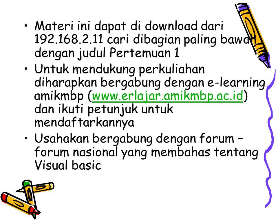 Materi ini dapat di download dari 192.168.2.11 cari dibagian paling bawah dengan judul Pertemuan 1 Untuk mendukung perkuliahan diharapkan bergabung dengan e-learning amikmbp (www.erlajar.amikmbp.ac.id) dan ikuti petunjuk untuk mendaftarkannyawww.erlajar.amikmbp.ac.id Usahakan bergabung dengan forum – forum nasional yang membahas tentang Visual basic
