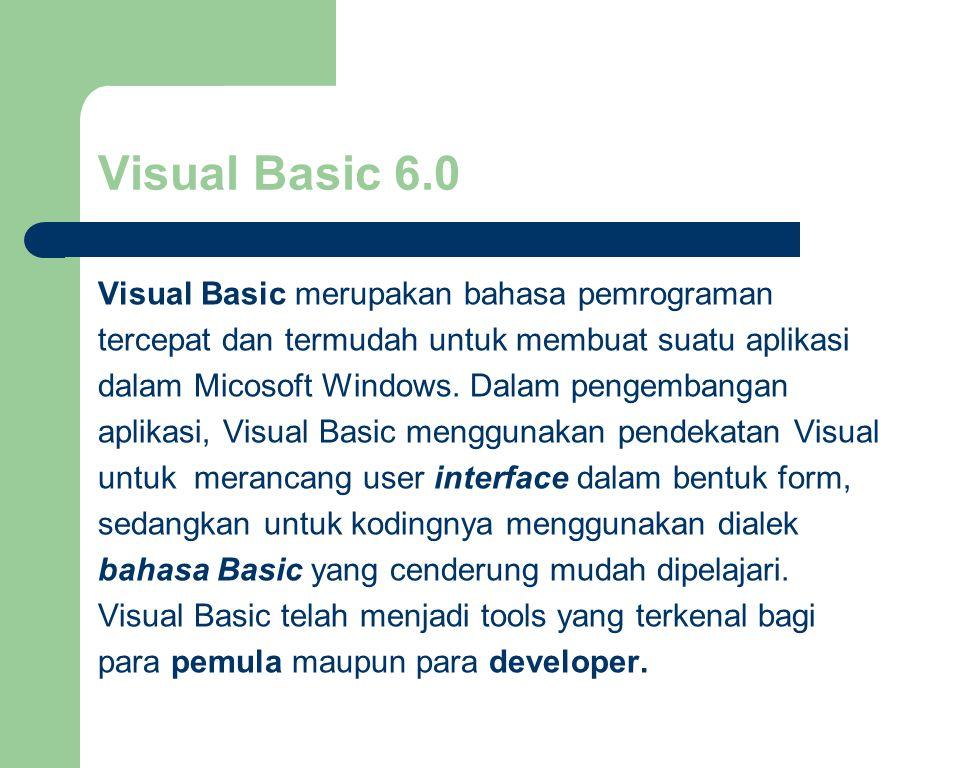 Visual Basic 6.0 Visual Basic merupakan bahasa pemrograman tercepat dan termudah untuk membuat suatu aplikasi dalam Micosoft Windows.