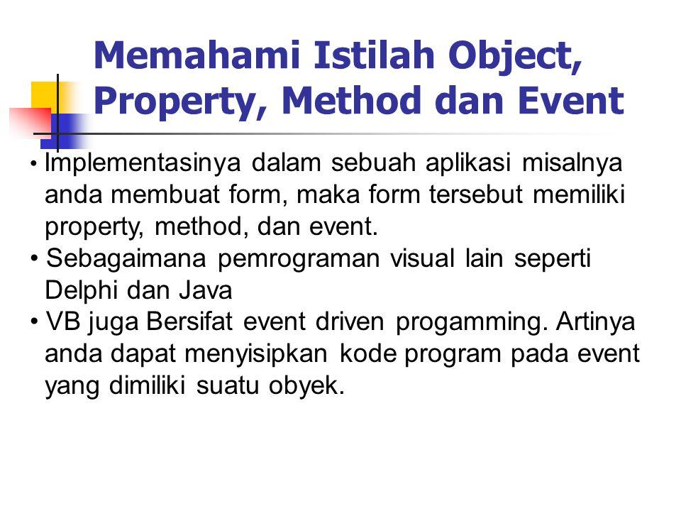 Implementasinya dalam sebuah aplikasi misalnya anda membuat form, maka form tersebut memiliki property, method, dan event. Sebagaimana pemrograman vis
