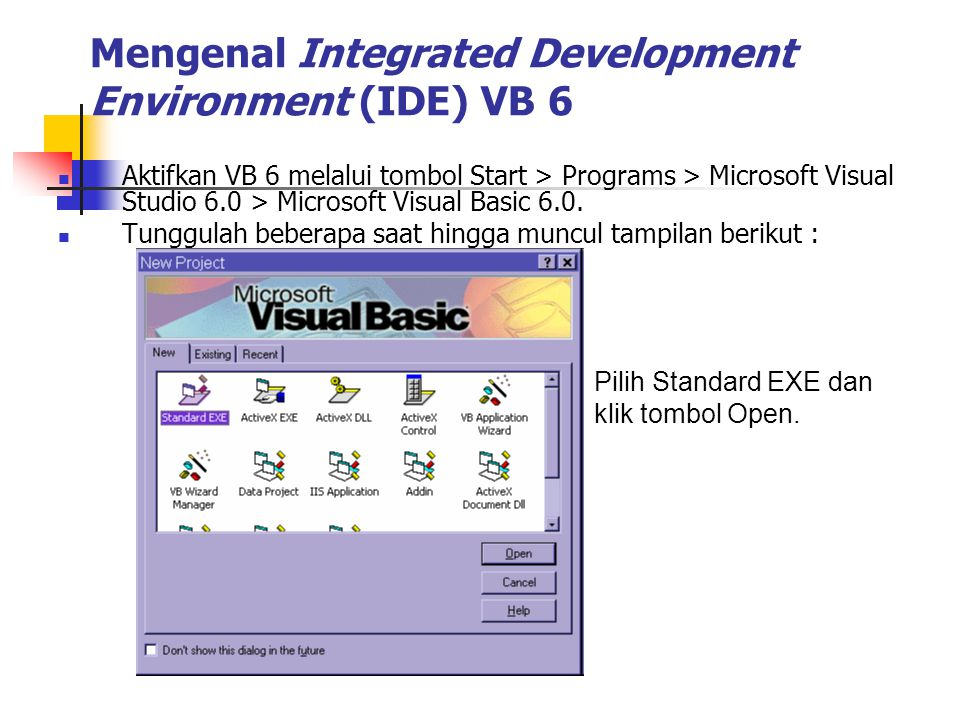 Mengenal Integrated Development Environment (IDE) VB 6 Aktifkan VB 6 melalui tombol Start > Programs > Microsoft Visual Studio 6.0 > Microsoft Visual