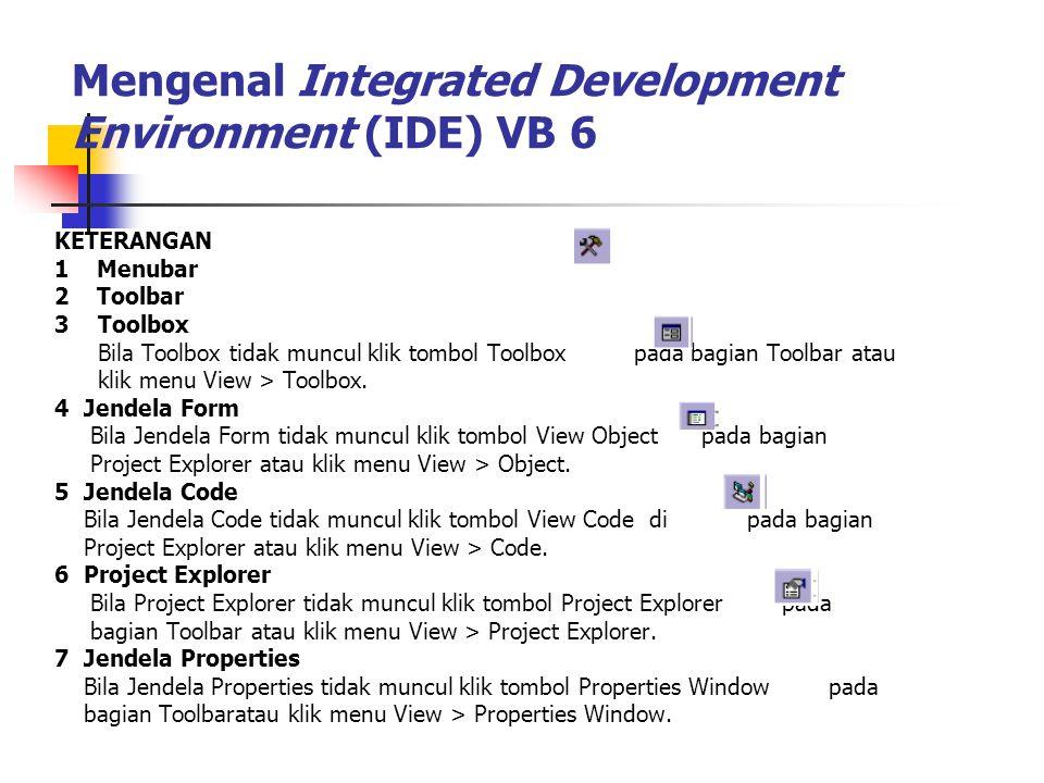 Mengenal Integrated Development Environment (IDE) VB 6 KETERANGAN 1 Menubar 2 Toolbar 3 Toolbox Bila Toolbox tidak muncul klik tombol Toolbox pada bag