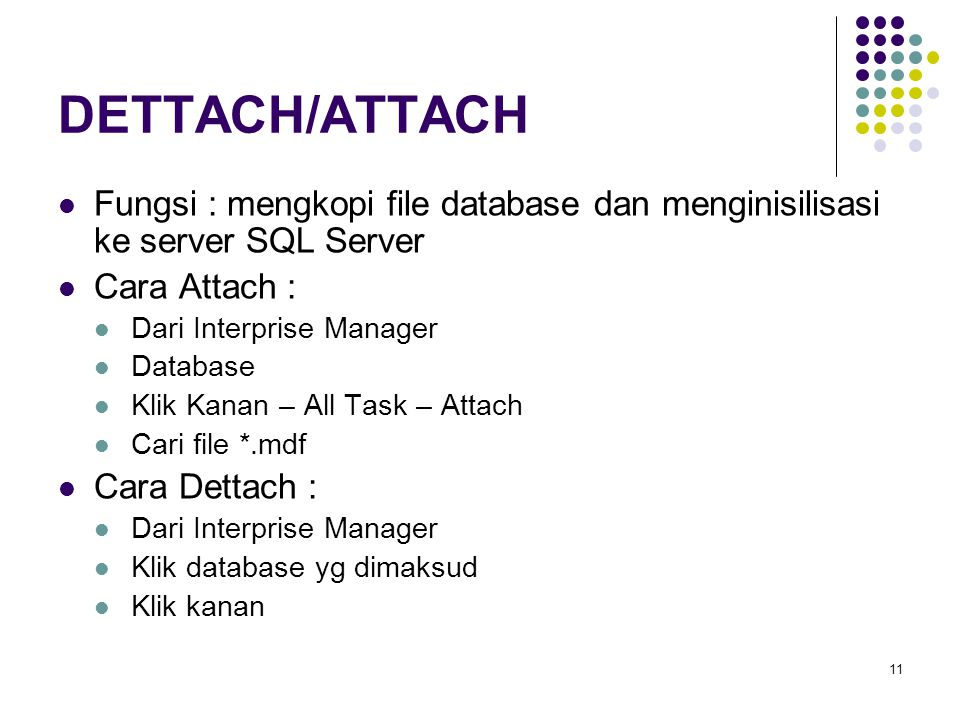 11 DETTACH/ATTACH Fungsi : mengkopi file database dan menginisilisasi ke server SQL Server Cara Attach : Dari Interprise Manager Database Klik Kanan –