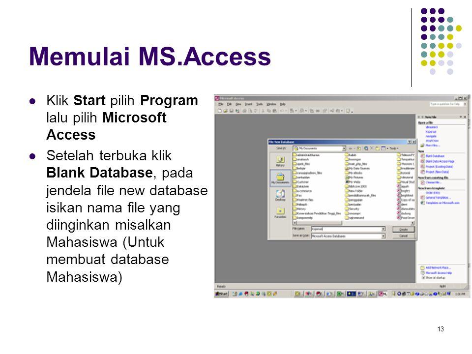 13 Memulai MS.Access Klik Start pilih Program lalu pilih Microsoft Access Setelah terbuka klik Blank Database, pada jendela file new database isikan nama file yang diinginkan misalkan Mahasiswa (Untuk membuat database Mahasiswa)