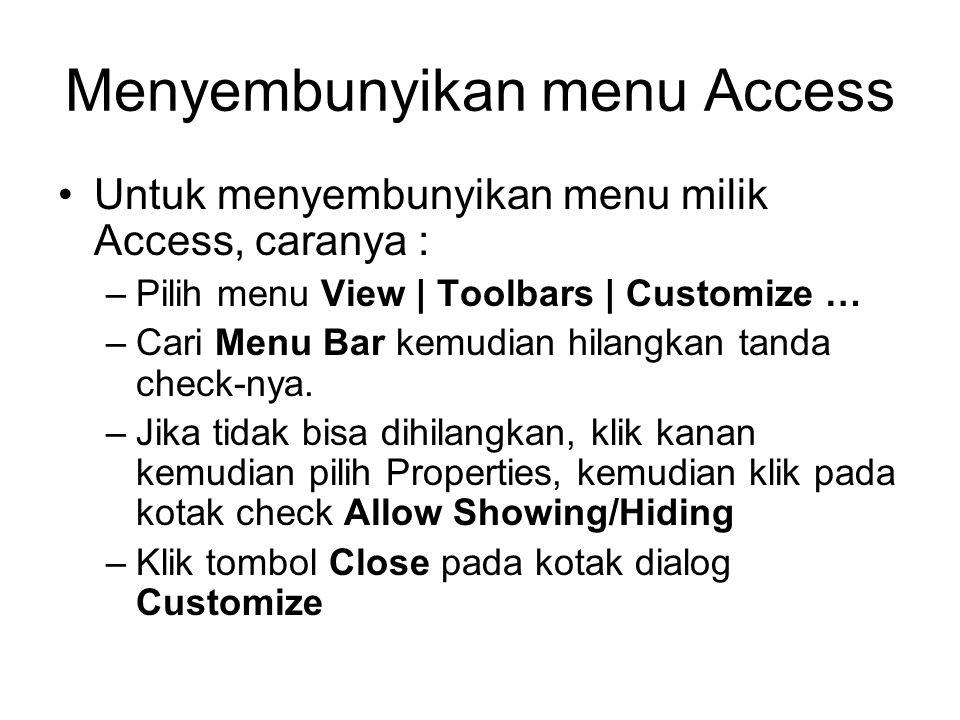 Menyembunyikan menu Access Untuk menyembunyikan menu milik Access, caranya : –Pilih menu View | Toolbars | Customize … –Cari Menu Bar kemudian hilangk