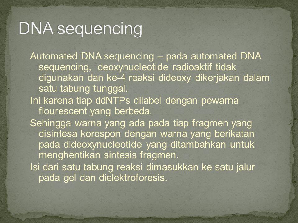 Automated DNA sequencing – pada automated DNA sequencing, deoxynucleotide radioaktif tidak digunakan dan ke-4 reaksi dideoxy dikerjakan dalam satu tab