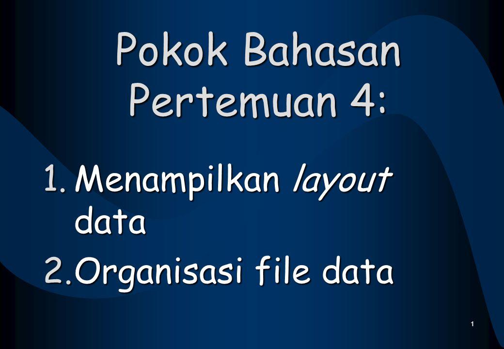 Pokok Bahasan Pertemuan 4: 1.Menampilkan layout data 2.Organisasi file data 1