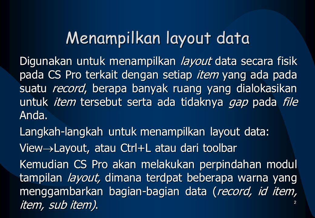 Menampilkan layout data Digunakan untuk menampilkan layout data secara fisik pada CS Pro terkait dengan setiap item yang ada pada suatu record, berapa banyak ruang yang dialokasikan untuk item tersebut serta ada tidaknya gap pada file Anda.