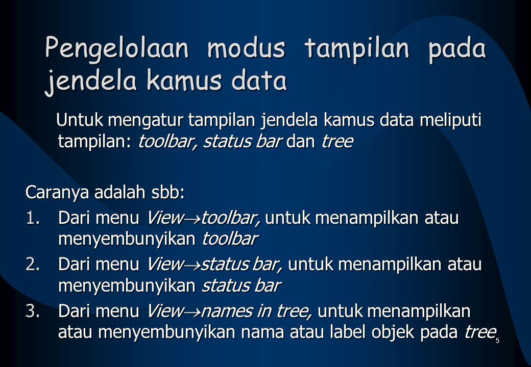 Pengelolaan modus tampilan pada jendela kamus data Untuk mengatur tampilan jendela kamus data meliputi tampilan: toolbar, status bar dan tree Untuk mengatur tampilan jendela kamus data meliputi tampilan: toolbar, status bar dan tree Caranya adalah sbb: 1.Dari menu View  toolbar, untuk menampilkan atau menyembunyikan toolbar 2.Dari menu View  status bar, untuk menampilkan atau menyembunyikan status bar 3.Dari menu View  names in tree, untuk menampilkan atau menyembunyikan nama atau label objek pada tree 5