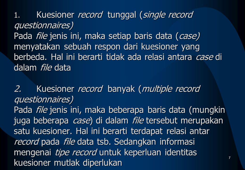 1. Kuesioner record tunggal (single record questionnaires) Pada file jenis ini, maka setiap baris data (case) menyatakan sebuah respon dari kuesioner