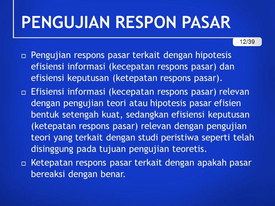 PENGUJIAN RESPON PASAR  Pengujian respons pasar terkait dengan hipotesis efisiensi informasi (kecepatan respons pasar) dan efisiensi keputusan (ketep