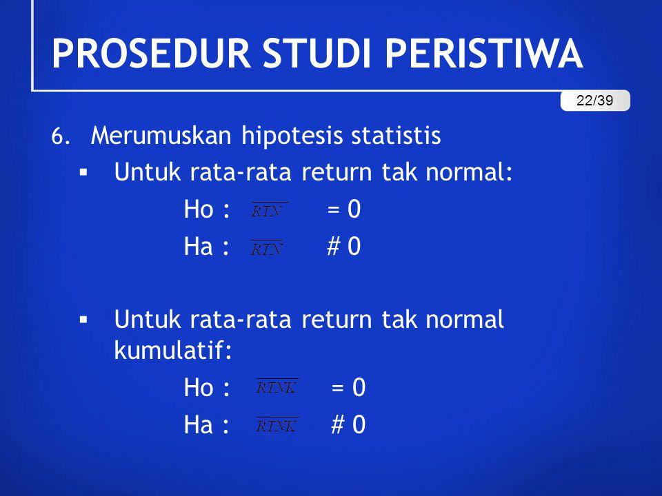 6. Merumuskan hipotesis statistis  Untuk rata-rata return tak normal: Ho : = 0 Ha : # 0  Untuk rata-rata return tak normal kumulatif: Ho : = 0 Ha :