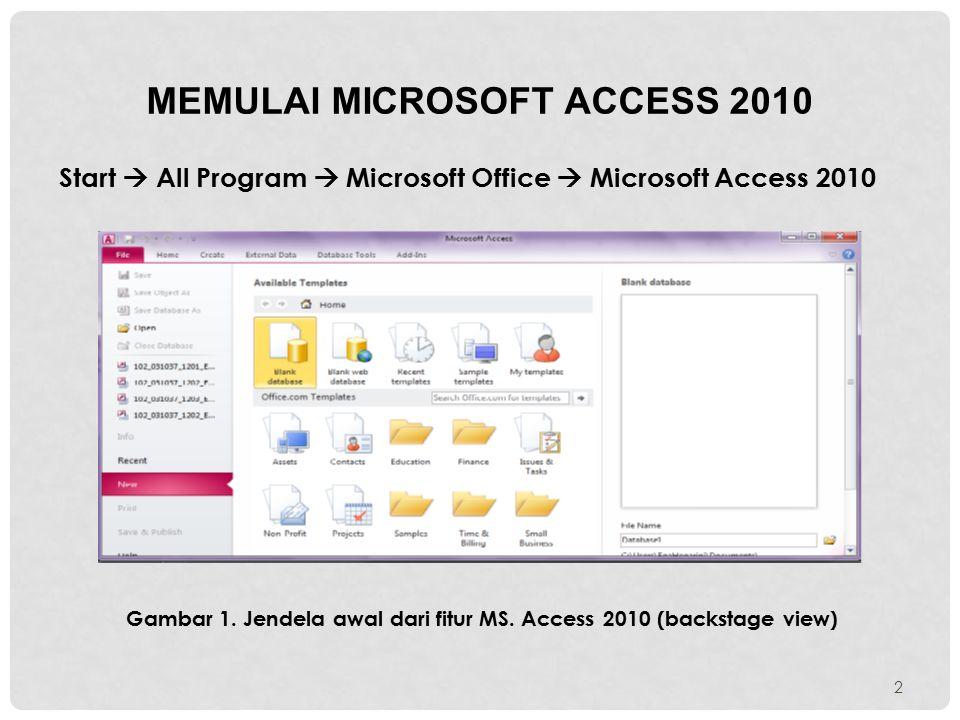 MEMULAI MICROSOFT ACCESS 2010 Start  All Program  Microsoft Office  Microsoft Access 2010 Gambar 1. Jendela awal dari fitur MS. Access 2010 (backst