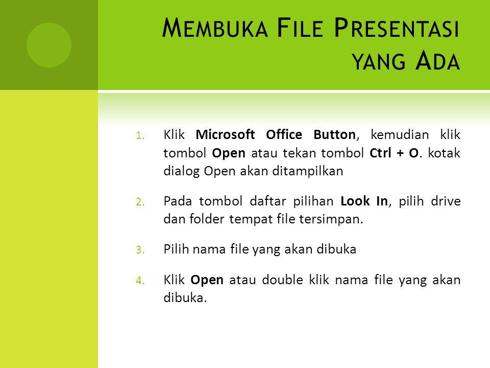 M EMBUKA F ILE P RESENTASI YANG A DA 1. Klik Microsoft Office Button, kemudian klik tombol Open atau tekan tombol Ctrl + O. kotak dialog Open akan dit
