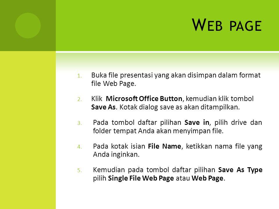 W EB PAGE 1. Buka file presentasi yang akan disimpan dalam format file Web Page. 2. Klik Microsoft Office Button, kemudian klik tombol Save As. Kotak