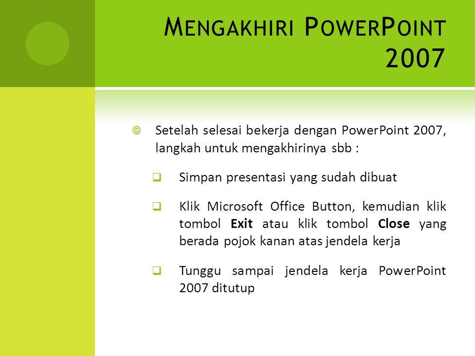 M ENGAKHIRI P OWER P OINT 2007  Setelah selesai bekerja dengan PowerPoint 2007, langkah untuk mengakhirinya sbb :  Simpan presentasi yang sudah dibu