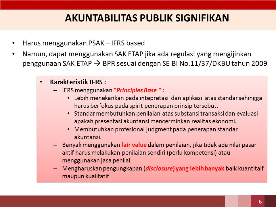 AKUNTABILITAS PUBLIK SIGNIFIKAN Harus menggunakan PSAK – IFRS based Namun, dapat menggunakan SAK ETAP jika ada regulasi yang mengijinkan penggunaan SA