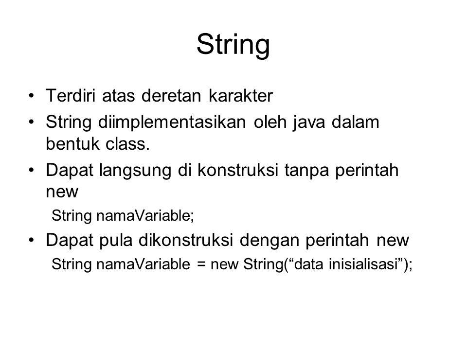 String Terdiri atas deretan karakter String diimplementasikan oleh java dalam bentuk class. Dapat langsung di konstruksi tanpa perintah new String nam