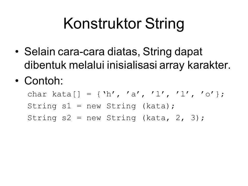 Konstruktor String Selain cara-cara diatas, String dapat dibentuk melalui inisialisasi array karakter. Contoh: char kata[] = {'h', 'a', 'l', 'l', 'o'}