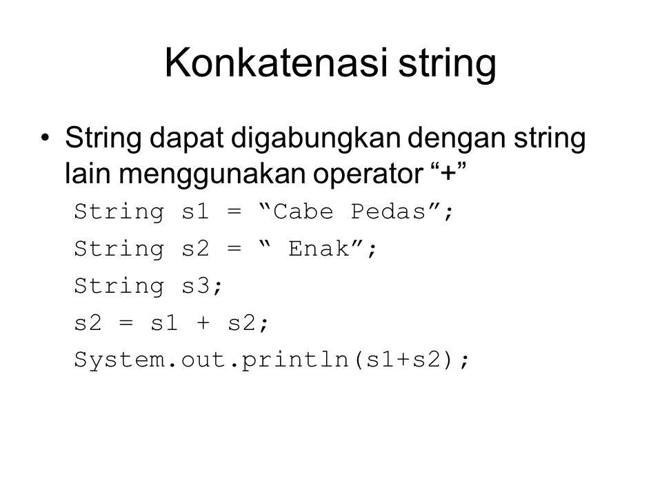 "Konkatenasi string String dapat digabungkan dengan string lain menggunakan operator ""+"" String s1 = ""Cabe Pedas""; String s2 = "" Enak""; String s3; s2 ="