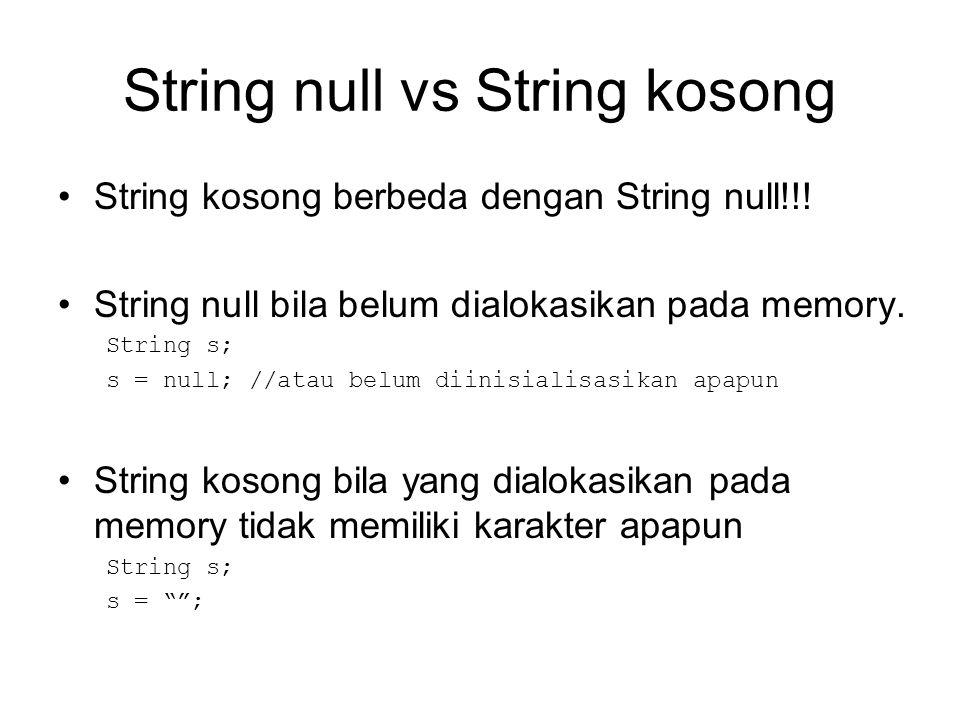 String null vs String kosong String kosong berbeda dengan String null!!! String null bila belum dialokasikan pada memory. String s; s = null; //atau b