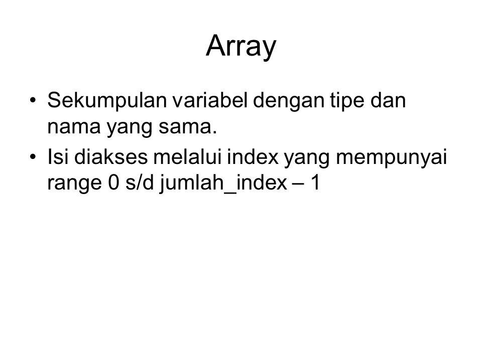 Array Sekumpulan variabel dengan tipe dan nama yang sama. Isi diakses melalui index yang mempunyai range 0 s/d jumlah_index – 1