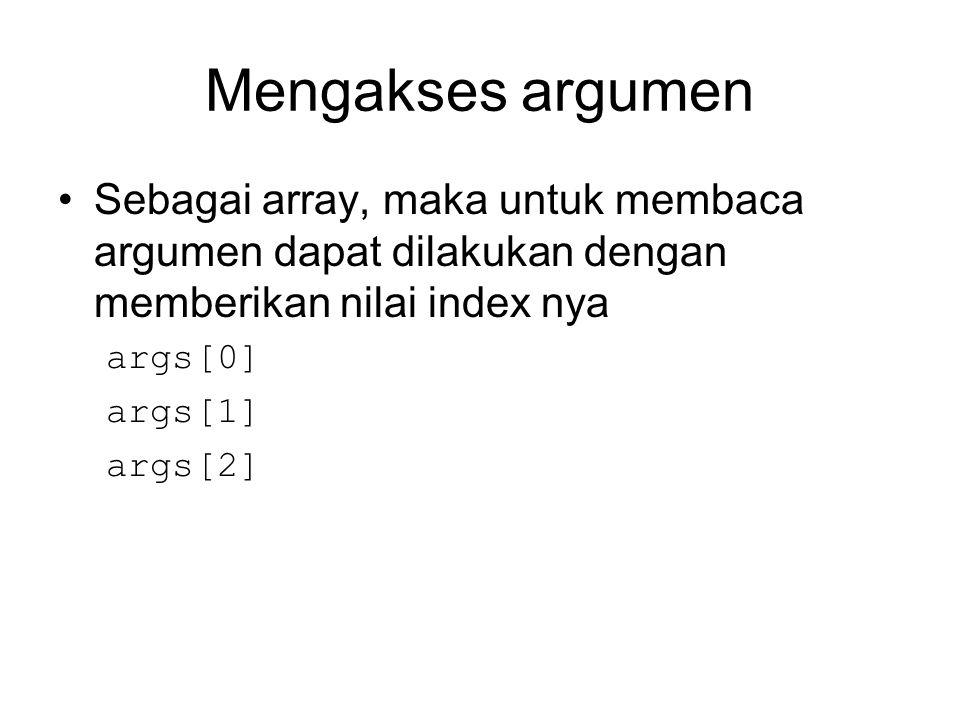 Mengakses argumen Sebagai array, maka untuk membaca argumen dapat dilakukan dengan memberikan nilai index nya args[0] args[1] args[2]
