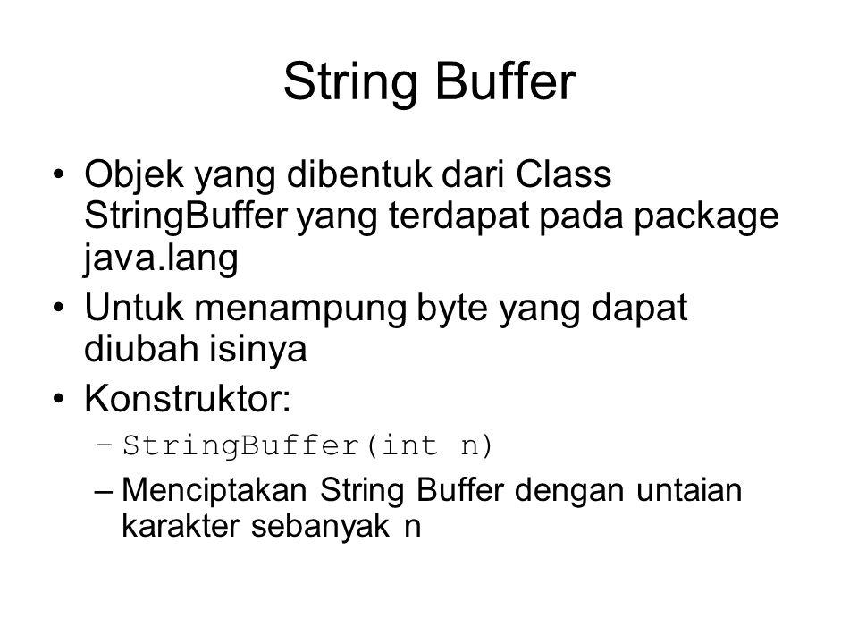 String Buffer Objek yang dibentuk dari Class StringBuffer yang terdapat pada package java.lang Untuk menampung byte yang dapat diubah isinya Konstrukt