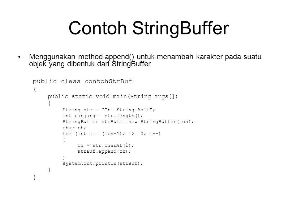 Contoh StringBuffer Menggunakan method append() untuk menambah karakter pada suatu objek yang dibentuk dari StringBuffer public class contohStrBuf { p
