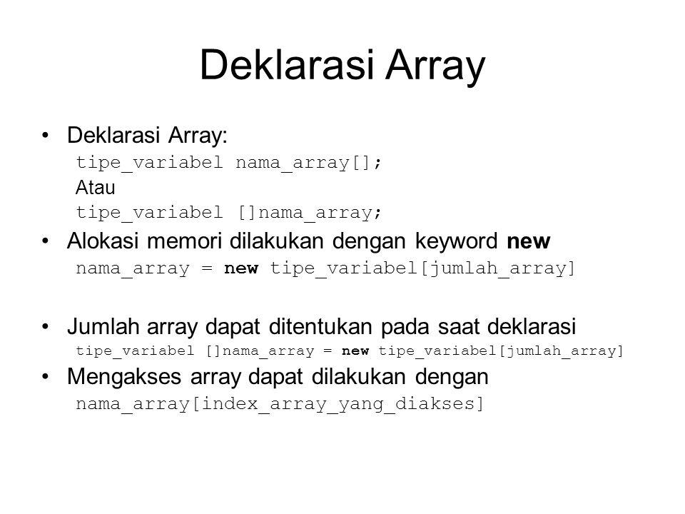 Deklarasi Array Deklarasi Array: tipe_variabel nama_array[]; Atau tipe_variabel []nama_array; Alokasi memori dilakukan dengan keyword new nama_array =