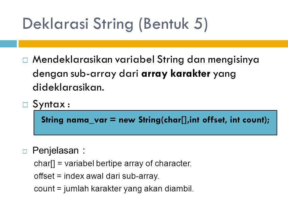 Deklarasi String (Bentuk 5)  Mendeklarasikan variabel String dan mengisinya dengan sub-array dari array karakter yang dideklarasikan.