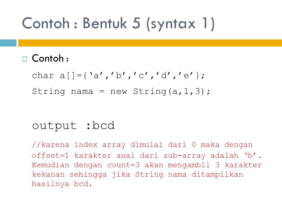 Contoh : Bentuk 5 (syntax 1)  Contoh : char a[]={'a','b','c','d','e'}; String nama = new String(a,1,3); output :bcd //karena index array dimulai dari 0 maka dengan offset=1 karakter awal dari sub-array adalah 'b'.