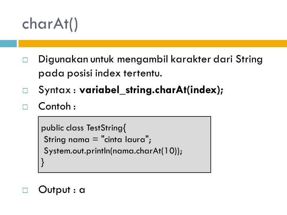 charAt()  Digunakan untuk mengambil karakter dari String pada posisi index tertentu.