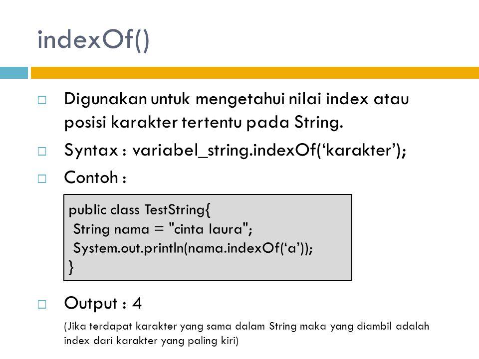 indexOf()  Digunakan untuk mengetahui nilai index atau posisi karakter tertentu pada String.